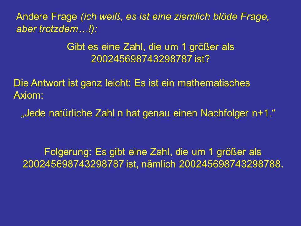 Andere Frage (ich weiß, es ist eine ziemlich blöde Frage, aber trotzdem…!): Gibt es eine Zahl, die um 1 größer als 200245698743298787 ist.
