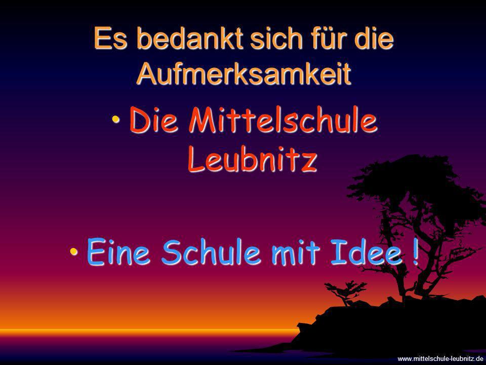 Es bedankt sich für die Aufmerksamkeit Die Mittelschule LeubnitzDie Mittelschule Leubnitz Eine Schule mit Idee !Eine Schule mit Idee .