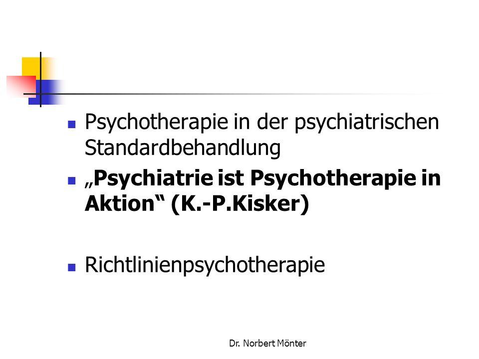 Dr. Norbert Mönter Psychotherapie in der psychiatrischen Standardbehandlung Psychiatrie ist Psychotherapie in Aktion (K.-P.Kisker) Richtlinienpsychoth