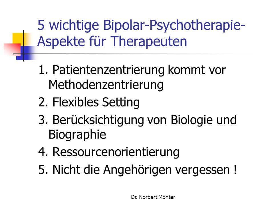 Dr. Norbert Mönter 5 wichtige Bipolar-Psychotherapie- Aspekte für Therapeuten 1. Patientenzentrierung kommt vor Methodenzentrierung 2. Flexibles Setti