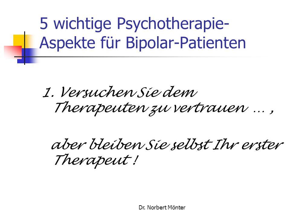 Dr. Norbert Mönter 5 wichtige Psychotherapie- Aspekte für Bipolar-Patienten 1. Versuchen Sie dem Therapeuten zu vertrauen …, aber bleiben Sie selbst I