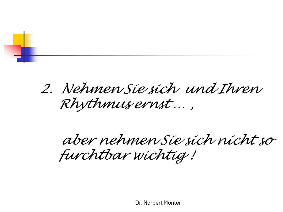 Dr. Norbert Mönter 2. Nehmen Sie sich und Ihren Rhythmus ernst …, aber nehmen Sie sich nicht so furchtbar wichtig !
