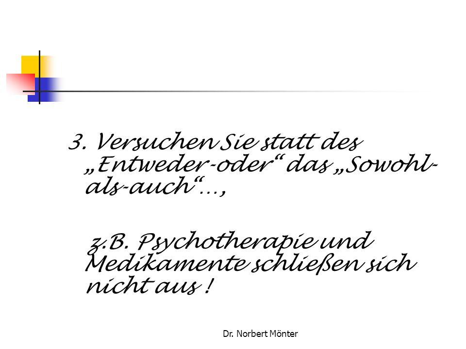 Dr. Norbert Mönter 3. Versuchen Sie statt des Entweder-oder das Sowohl- als-auch…, z.B. Psychotherapie und Medikamente schließen sich nicht aus !