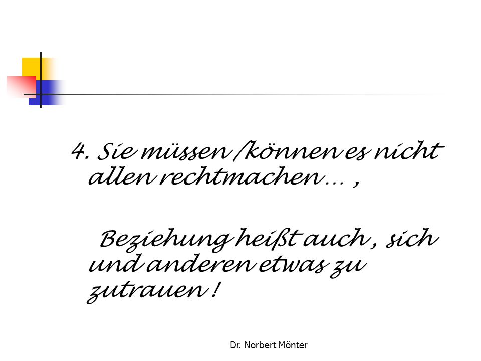 Dr. Norbert Mönter 4. Sie müssen /können es nicht allen rechtmachen …, Beziehung heißt auch, sich und anderen etwas zu zutrauen !