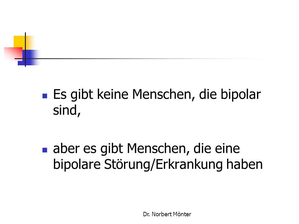 Dr. Norbert Mönter Es gibt keine Menschen, die bipolar sind, aber es gibt Menschen, die eine bipolare Störung/Erkrankung haben