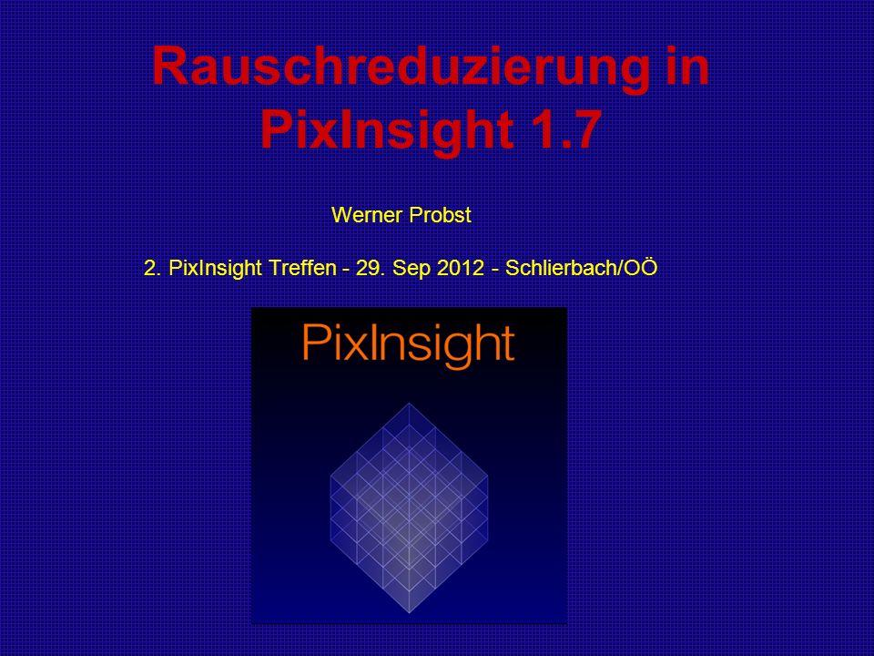 Rauschreduzierung in PixInsight 1.7 Werner Probst 2. PixInsight Treffen - 29. Sep 2012 - Schlierbach/OÖ