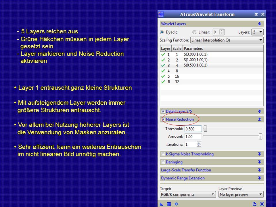 - 5 Layers reichen aus - Grüne Häkchen müssen in jedem Layer gesetzt sein - Layer markieren und Noise Reduction aktivieren Layer 1 entrauscht ganz kle