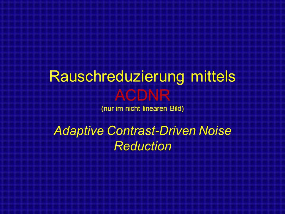 Rauschreduzierung mittels ACDNR (nur im nicht linearen Bild) Adaptive Contrast-Driven Noise Reduction