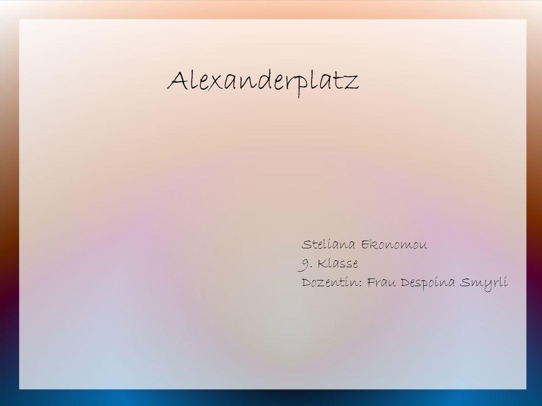 Alexanderplatz Steliana Ekonomou 9. Klasse Dozentin: Frau Despoina Smyrli