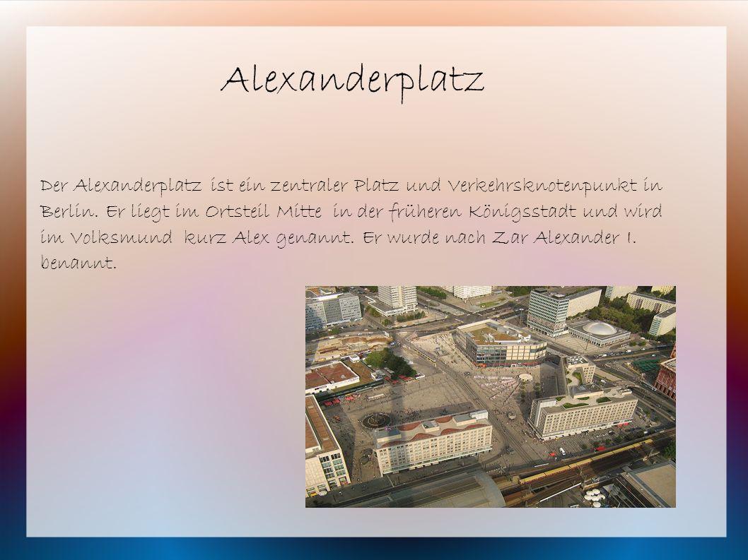 Der Alexanderplatz ist ein zentraler Platz und Verkehrsknotenpunkt in Berlin. Er liegt im Ortsteil Mitte in der früheren Königsstadt und wird im Volks