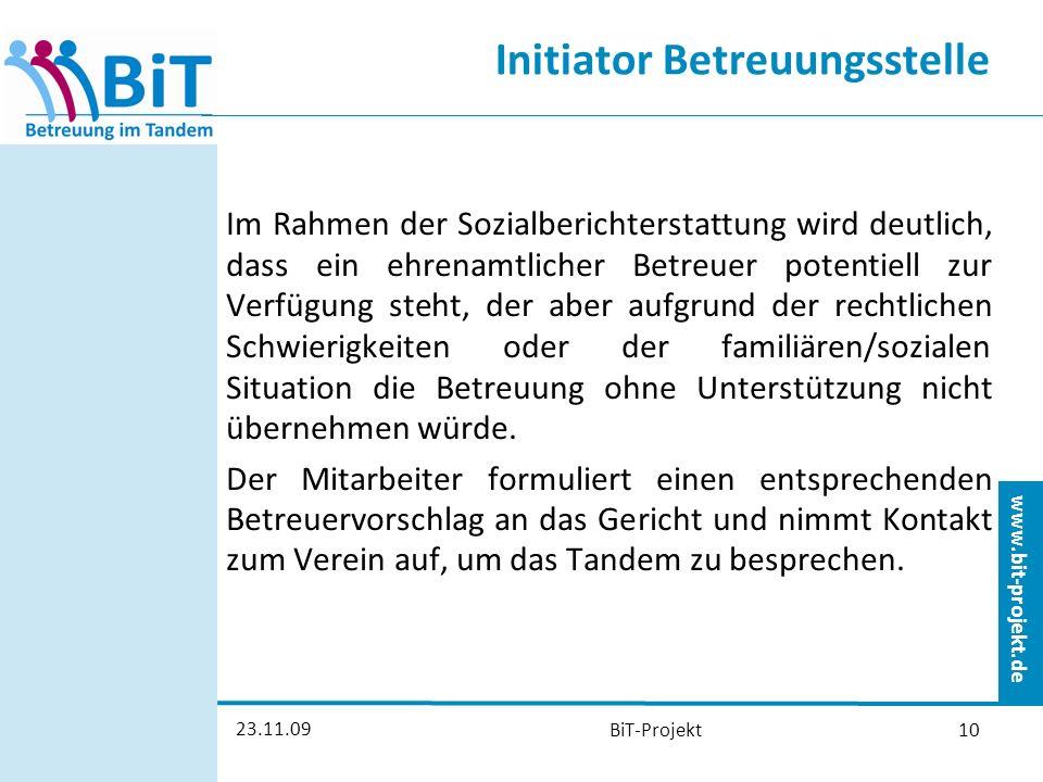 www.bit-projekt.de 23.11.09 BiT-Projekt10 Initiator Betreuungsstelle Im Rahmen der Sozialberichterstattung wird deutlich, dass ein ehrenamtlicher Betreuer potentiell zur Verfügung steht, der aber aufgrund der rechtlichen Schwierigkeiten oder der familiären/sozialen Situation die Betreuung ohne Unterstützung nicht übernehmen würde.