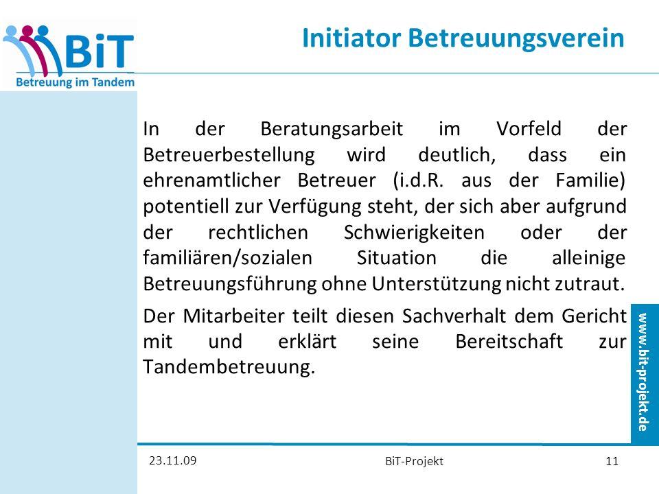 www.bit-projekt.de 23.11.09 BiT-Projekt11 Initiator Betreuungsverein In der Beratungsarbeit im Vorfeld der Betreuerbestellung wird deutlich, dass ein ehrenamtlicher Betreuer (i.d.R.