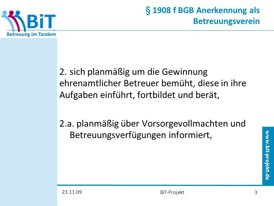 www.bit-projekt.de 23.11.09 BiT-Projekt3 § 1908 f BGB Anerkennung als Betreuungsverein 2.sich planmäßig um die Gewinnung ehrenamtlicher Betreuer bemüht, diese in ihre Aufgaben einführt, fortbildet und berät, 2.a.