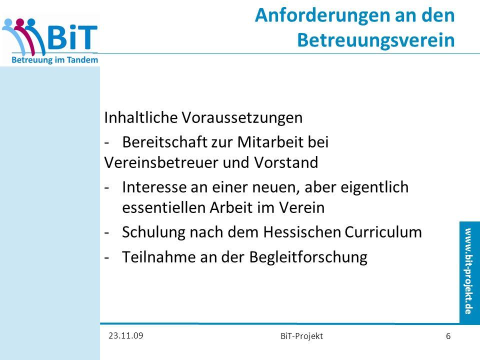 www.bit-projekt.de 23.11.09 BiT-Projekt6 Anforderungen an den Betreuungsverein Inhaltliche Voraussetzungen -Bereitschaft zur Mitarbeit bei Vereinsbetreuer und Vorstand -Interesse an einer neuen, aber eigentlich essentiellen Arbeit im Verein -Schulung nach dem Hessischen Curriculum -Teilnahme an der Begleitforschung