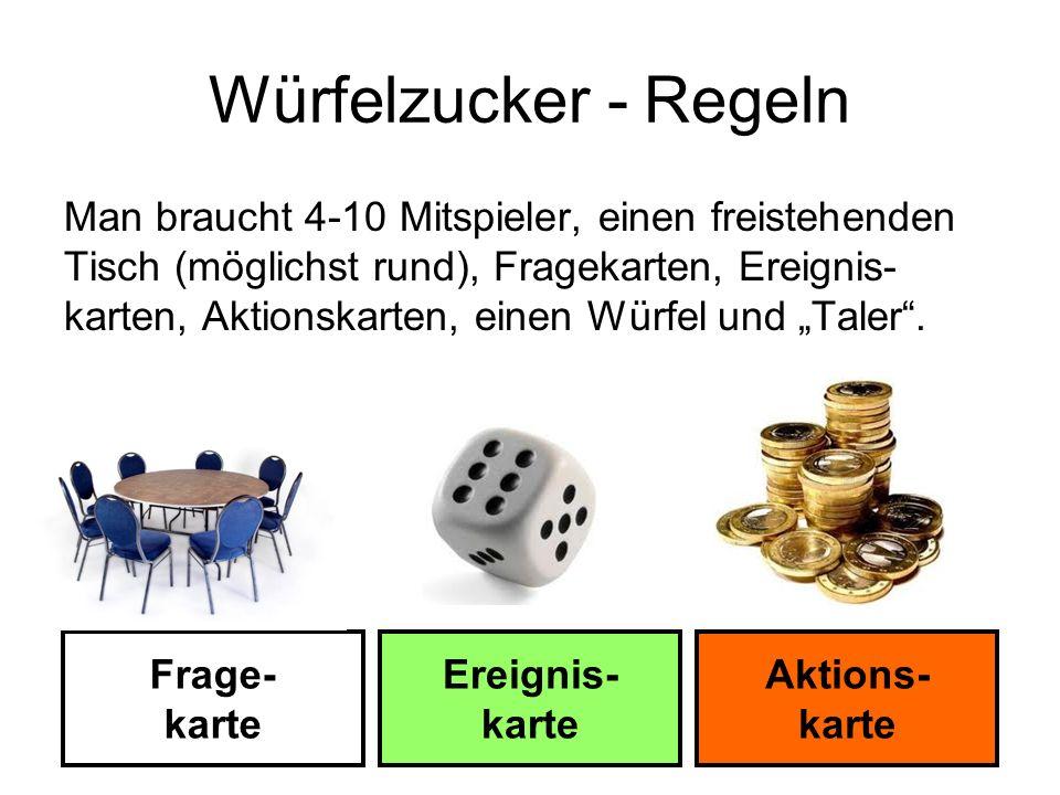 Würfelzucker - Regeln Man braucht 4-10 Mitspieler, einen freistehenden Tisch (möglichst rund), Fragekarten, Ereignis- karten, Aktionskarten, einen Wür