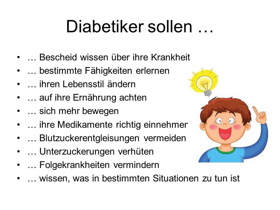 Diabetiker sollen … … Bescheid wissen über ihre Krankheit … bestimmte Fähigkeiten erlernen … ihren Lebensstil ändern … auf ihre Ernährung achten … sic