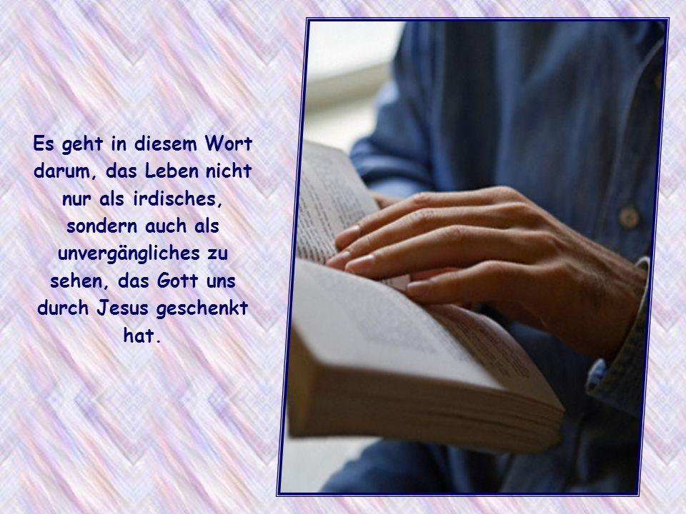 Es geht in diesem Wort darum, das Leben nicht nur als irdisches, sondern auch als unvergängliches zu sehen, das Gott uns durch Jesus geschenkt hat.