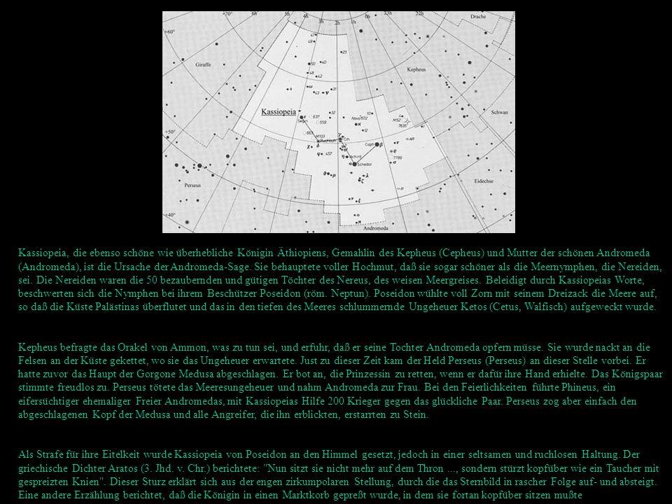 Kassiopeia, die ebenso schöne wie überhebliche Königin Äthiopiens, Gemahlin des Kepheus (Cepheus) und Mutter der schönen Andromeda (Andromeda), ist di