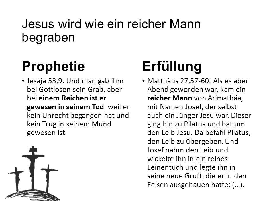 Jesus wird wie ein reicher Mann begraben Prophetie Jesaja 53,9: Und man gab ihm bei Gottlosen sein Grab, aber bei einem Reichen ist er gewesen in sein