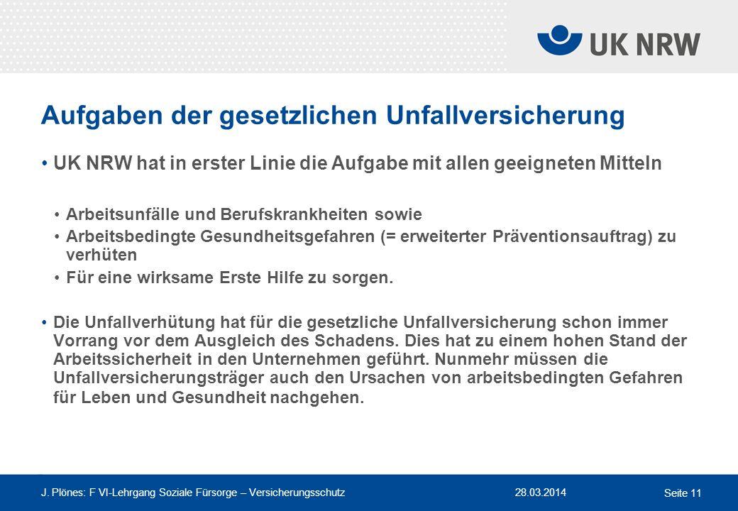 28.03.2014 J. Plönes: F VI-Lehrgang Soziale Fürsorge – Versicherungsschutz Seite 11 Aufgaben der gesetzlichen Unfallversicherung UK NRW hat in erster