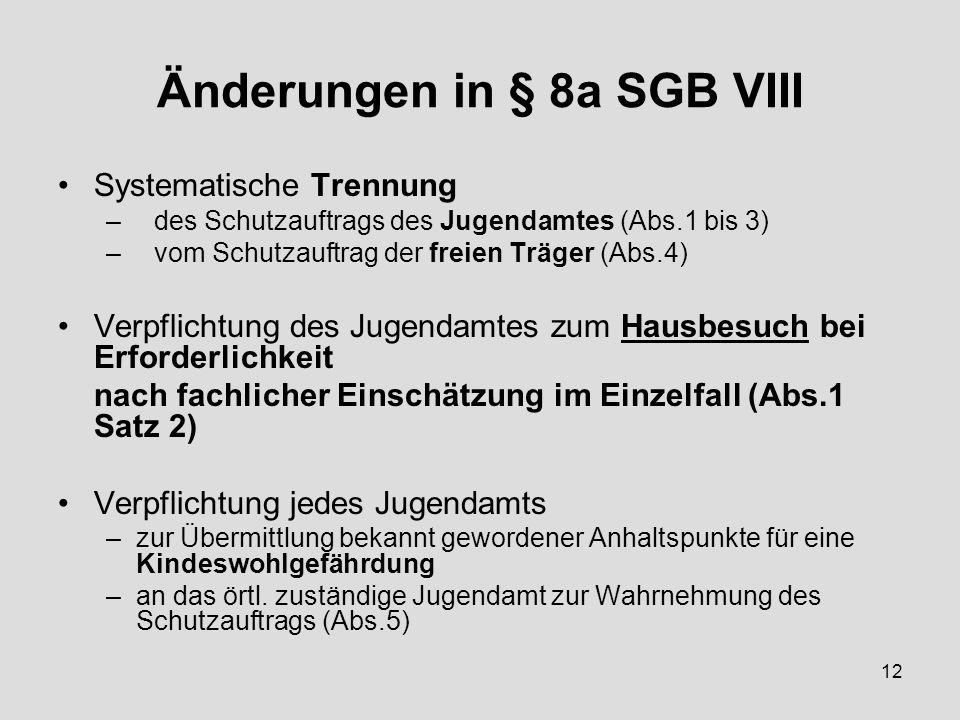 12 Änderungen in § 8a SGB VIII Systematische Trennung –des Schutzauftrags des Jugendamtes (Abs.1 bis 3) –vom Schutzauftrag der freien Träger (Abs.4) Verpflichtung des Jugendamtes zum Hausbesuch bei Erforderlichkeit nach fachlicher Einschätzung im Einzelfall (Abs.1 Satz 2) Verpflichtung jedes Jugendamts –zur Übermittlung bekannt gewordener Anhaltspunkte für eine Kindeswohlgefährdung –an das örtl.