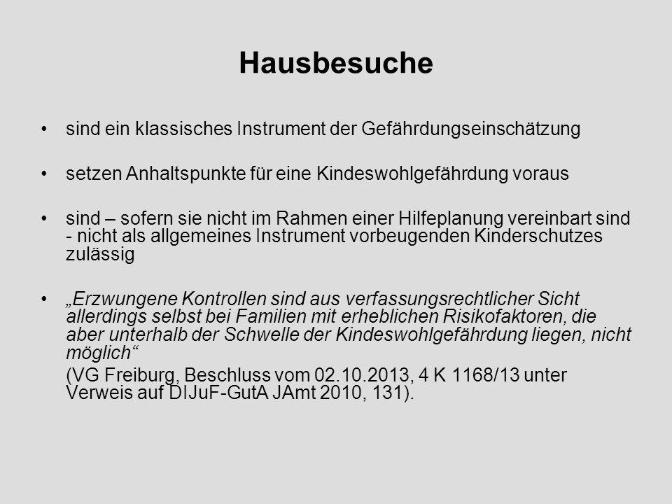 Hausbesuche sind ein klassisches Instrument der Gefährdungseinschätzung setzen Anhaltspunkte für eine Kindeswohlgefährdung voraus sind – sofern sie nicht im Rahmen einer Hilfeplanung vereinbart sind - nicht als allgemeines Instrument vorbeugenden Kinderschutzes zulässig Erzwungene Kontrollen sind aus verfassungsrechtlicher Sicht allerdings selbst bei Familien mit erheblichen Risikofaktoren, die aber unterhalb der Schwelle der Kindeswohlgefährdung liegen, nicht möglich (VG Freiburg, Beschluss vom 02.10.2013, 4 K 1168/13 unter Verweis auf DIJuF-GutA JAmt 2010, 131).