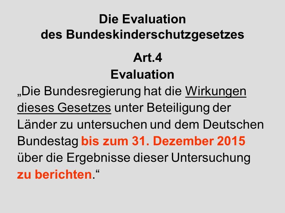 Die Evaluation des Bundeskinderschutzgesetzes Art.4 Evaluation Die Bundesregierung hat die Wirkungen dieses Gesetzes unter Beteiligung der Länder zu untersuchen und dem Deutschen Bundestag bis zum 31.