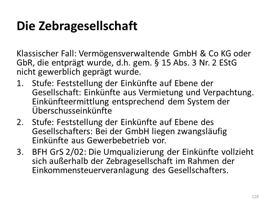 Die Zebragesellschaft Klassischer Fall: Vermögensverwaltende GmbH & Co KG oder GbR, die entprägt wurde, d.h. gem. § 15 Abs. 3 Nr. 2 EStG nicht gewerbl