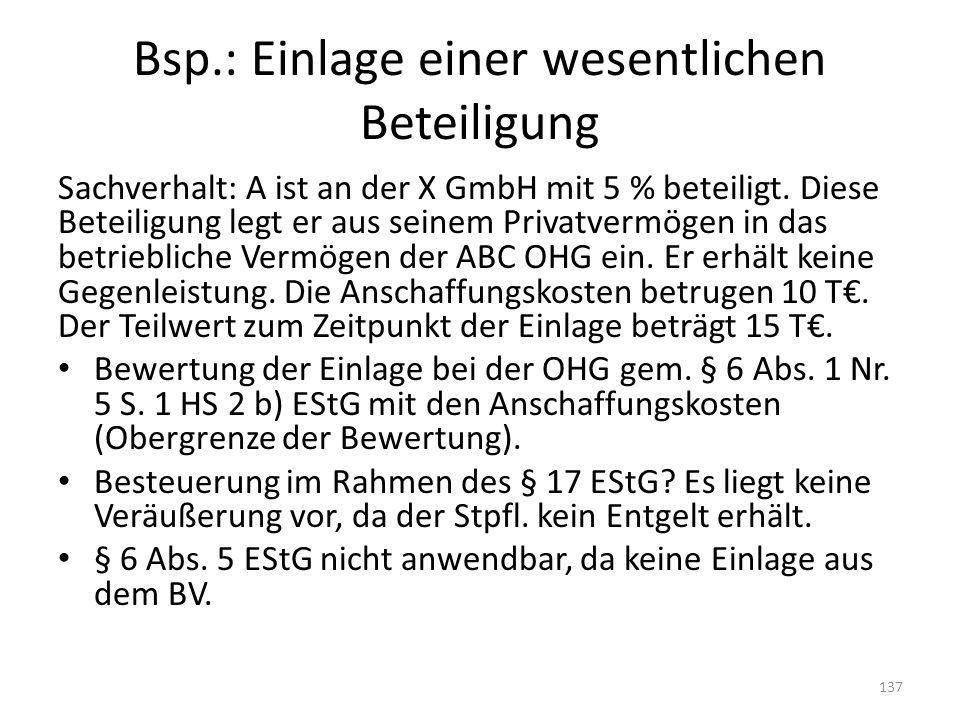 Bsp.: Einlage einer wesentlichen Beteiligung Sachverhalt: A ist an der X GmbH mit 5 % beteiligt. Diese Beteiligung legt er aus seinem Privatvermögen i