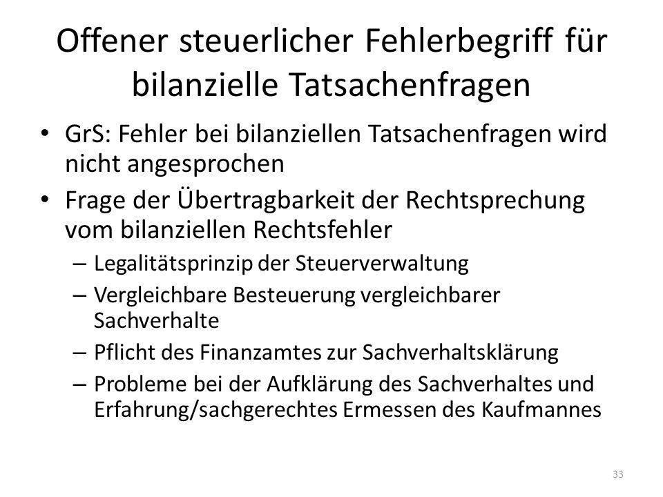 Offener steuerlicher Fehlerbegriff für bilanzielle Tatsachenfragen GrS: Fehler bei bilanziellen Tatsachenfragen wird nicht angesprochen Frage der Übertragbarkeit der Rechtsprechung vom bilanziellen Rechtsfehler – Legalitätsprinzip der Steuerverwaltung – Vergleichbare Besteuerung vergleichbarer Sachverhalte – Pflicht des Finanzamtes zur Sachverhaltsklärung – Probleme bei der Aufklärung des Sachverhaltes und Erfahrung/sachgerechtes Ermessen des Kaufmannes 33