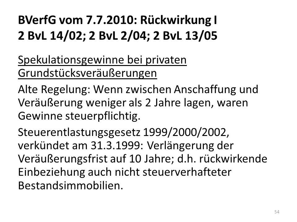 BVerfG vom 7.7.2010: Rückwirkung I 2 BvL 14/02; 2 BvL 2/04; 2 BvL 13/05 Spekulationsgewinne bei privaten Grundstücksveräußerungen Alte Regelung: Wenn zwischen Anschaffung und Veräußerung weniger als 2 Jahre lagen, waren Gewinne steuerpflichtig.