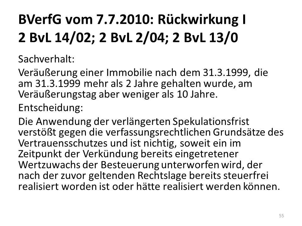 BVerfG vom 7.7.2010: Rückwirkung I 2 BvL 14/02; 2 BvL 2/04; 2 BvL 13/0 Sachverhalt: Veräußerung einer Immobilie nach dem 31.3.1999, die am 31.3.1999 mehr als 2 Jahre gehalten wurde, am Veräußerungstag aber weniger als 10 Jahre.