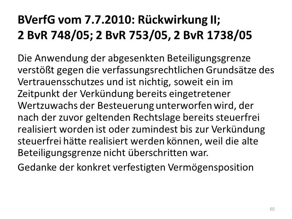 BVerfG vom 7.7.2010: Rückwirkung II; 2 BvR 748/05; 2 BvR 753/05, 2 BvR 1738/05 Die Anwendung der abgesenkten Beteiligungsgrenze verstößt gegen die verfassungsrechtlichen Grundsätze des Vertrauensschutzes und ist nichtig, soweit ein im Zeitpunkt der Verkündung bereits eingetretener Wertzuwachs der Besteuerung unterworfen wird, der nach der zuvor geltenden Rechtslage bereits steuerfrei realisiert worden ist oder zumindest bis zur Verkündung steuerfrei hätte realisiert werden können, weil die alte Beteiligungsgrenze nicht überschritten war.