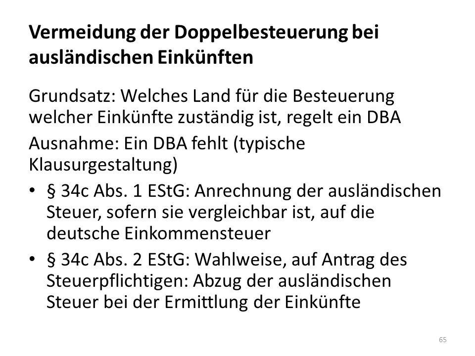Vermeidung der Doppelbesteuerung bei ausländischen Einkünften Grundsatz: Welches Land für die Besteuerung welcher Einkünfte zuständig ist, regelt ein DBA Ausnahme: Ein DBA fehlt (typische Klausurgestaltung) § 34c Abs.