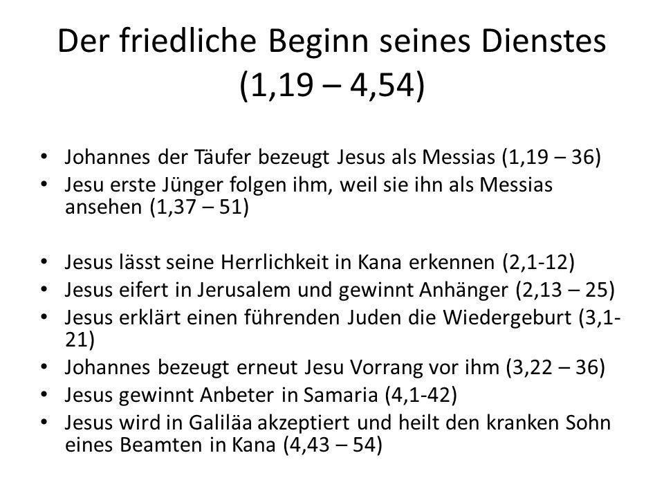 Der friedliche Beginn seines Dienstes (1,19 – 4,54) Johannes der Täufer bezeugt Jesus als Messias (1,19 – 36) Jesu erste Jünger folgen ihm, weil sie i