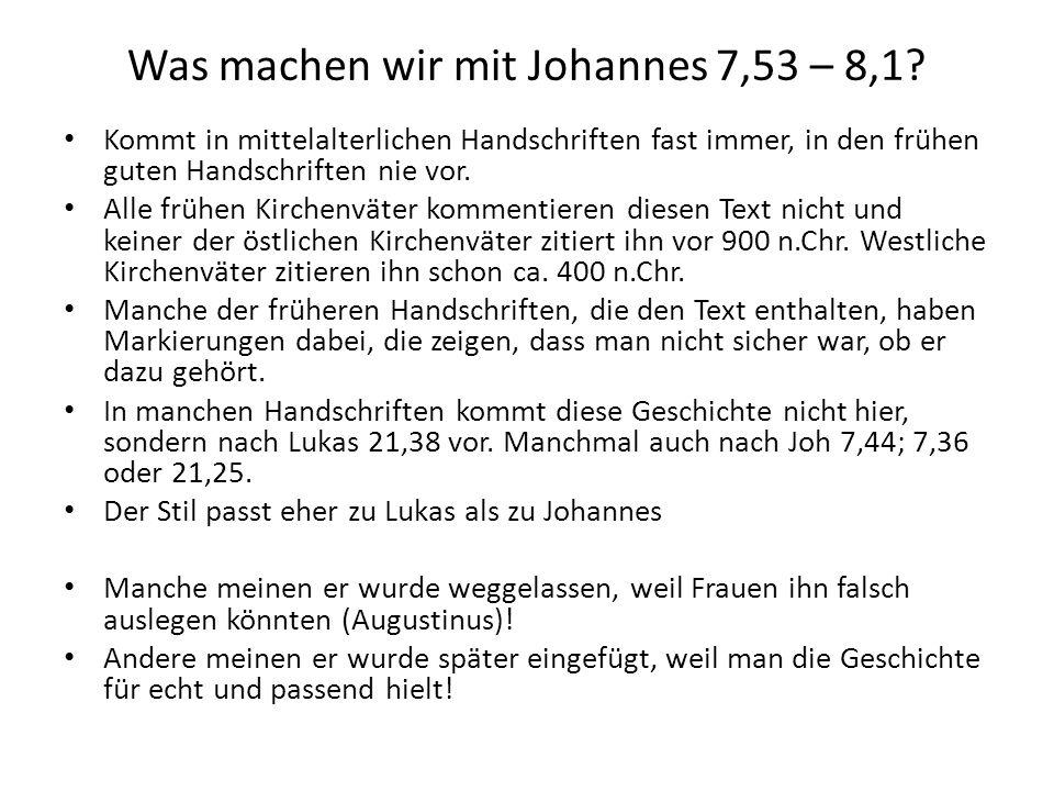 Was machen wir mit Johannes 7,53 – 8,1? Kommt in mittelalterlichen Handschriften fast immer, in den frühen guten Handschriften nie vor. Alle frühen Ki