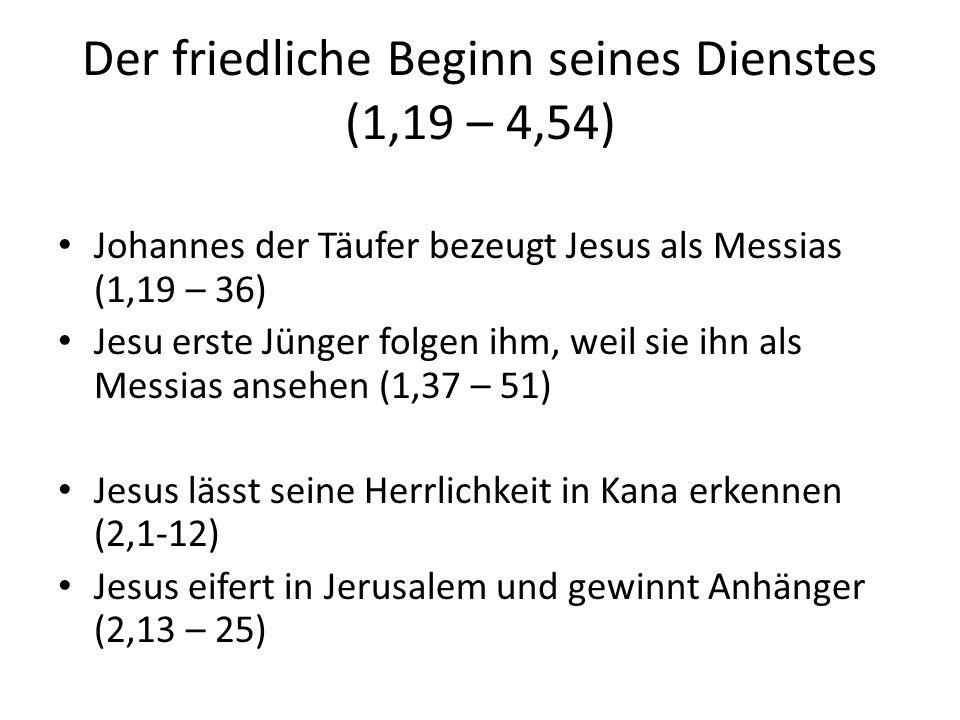 Der friedliche Beginn seines Dienstes (1,19 – 4,54) Johannes der Täufer bezeugt Jesus als Messias (1,19 – 36) Jesu erste Jünger folgen ihm, weil sie ihn als Messias ansehen (1,37 – 51) Jesus lässt seine Herrlichkeit in Kana erkennen (2,1-12) Jesus eifert in Jerusalem und gewinnt Anhänger (2,13 – 25) Jesus erklärt einen führenden Juden die Wiedergeburt (3,1- 21) Johannes bezeugt erneut Jesu Vorrang vor ihm (3,22 – 36) Jesus gewinnt Anbeter in Samaria (4,1-42) Jesus wird in Galiläa akzeptiert und heilt den kranken Sohn eines Beamten in Kana (4,43 – 54)