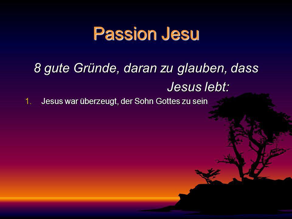 Passion Jesu 8 gute Gründe, daran zu glauben, dass Jesus lebt: Jesus lebt: 1.Jesus war überzeugt, der Sohn Gottes zu sein