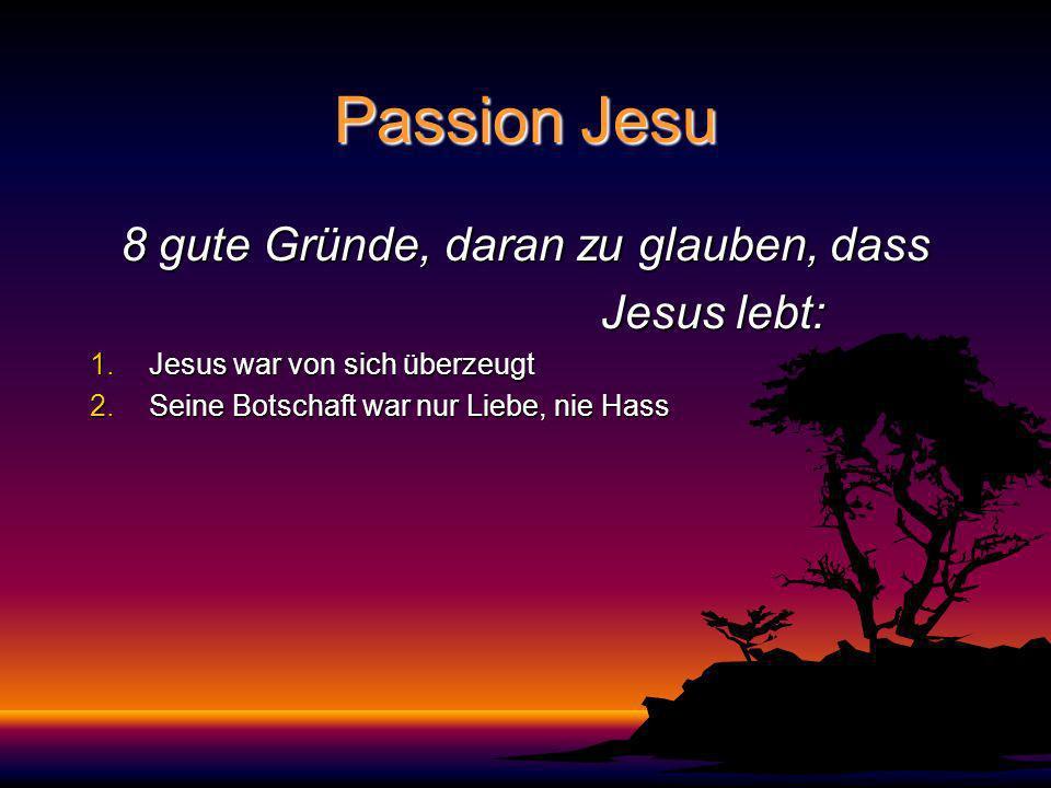 Passion Jesu 8 gute Gründe, daran zu glauben, dass Jesus lebt: Jesus lebt: 1.Jesus war von sich überzeugt 2.Seine Botschaft war nur Liebe, nie Hass