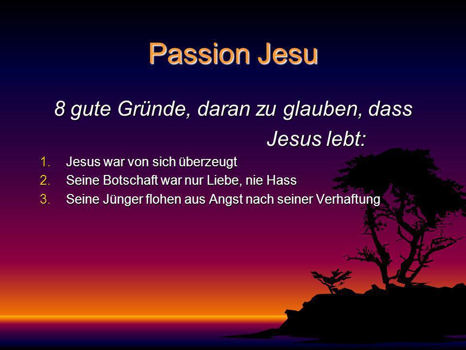 Passion Jesu 8 gute Gründe, daran zu glauben, dass Jesus lebt: Jesus lebt: 1.Jesus war von sich überzeugt 2.Seine Botschaft war nur Liebe, nie Hass 3.Seine Jünger flohen aus Angst nach seiner Verhaftung