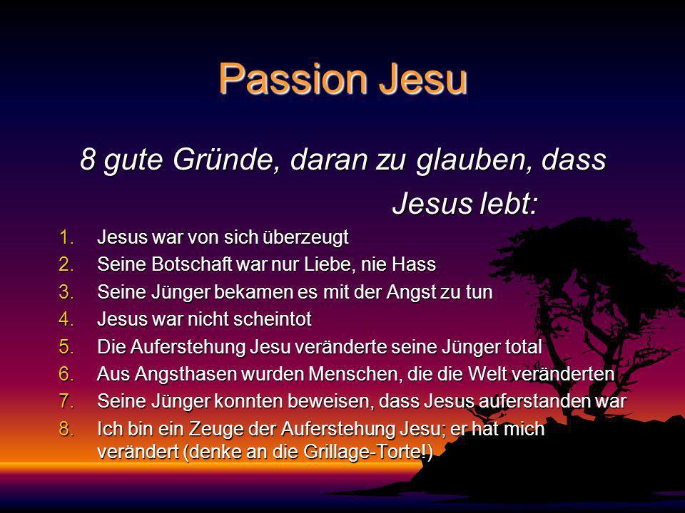 Passion Jesu 8 gute Gründe, daran zu glauben, dass Jesus lebt: Jesus lebt: 1.Jesus war von sich überzeugt 2.Seine Botschaft war nur Liebe, nie Hass 3.Seine Jünger bekamen es mit der Angst zu tun 4.Jesus war nicht scheintot 5.Die Auferstehung Jesu veränderte seine Jünger total 6.Aus Angsthasen wurden Menschen, die die Welt veränderten 7.Seine Jünger konnten beweisen, dass Jesus auferstanden war 8.Ich bin ein Zeuge der Auferstehung Jesu; er hat mich verändert (denke an die Grillage-Torte!)