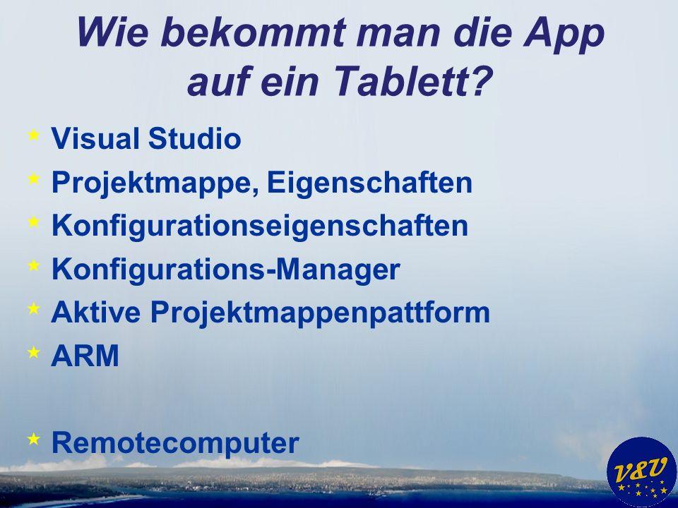 Wie bekommt man die App auf ein Tablett? * Visual Studio * Projektmappe, Eigenschaften * Konfigurationseigenschaften * Konfigurations-Manager * Aktive