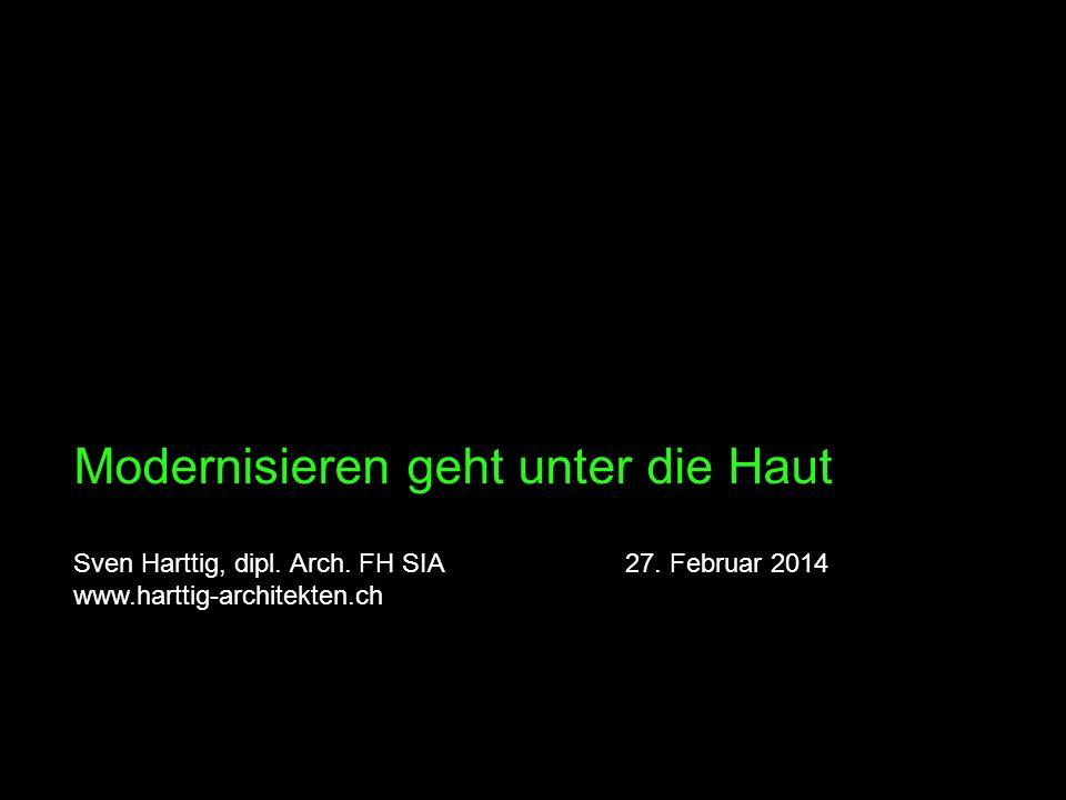 Modernisieren geht unter die Haut Sven Harttig, dipl. Arch. FH SIA 27. Februar 2014 www.harttig-architekten.ch