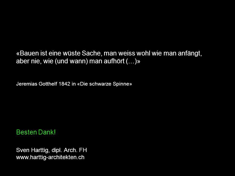 «Bauen ist eine wüste Sache, man weiss wohl wie man anfängt, aber nie, wie (und wann) man aufhört (…)» Jeremias Gotthelf 1842 in «Die schwarze Spinne» Besten Dank.