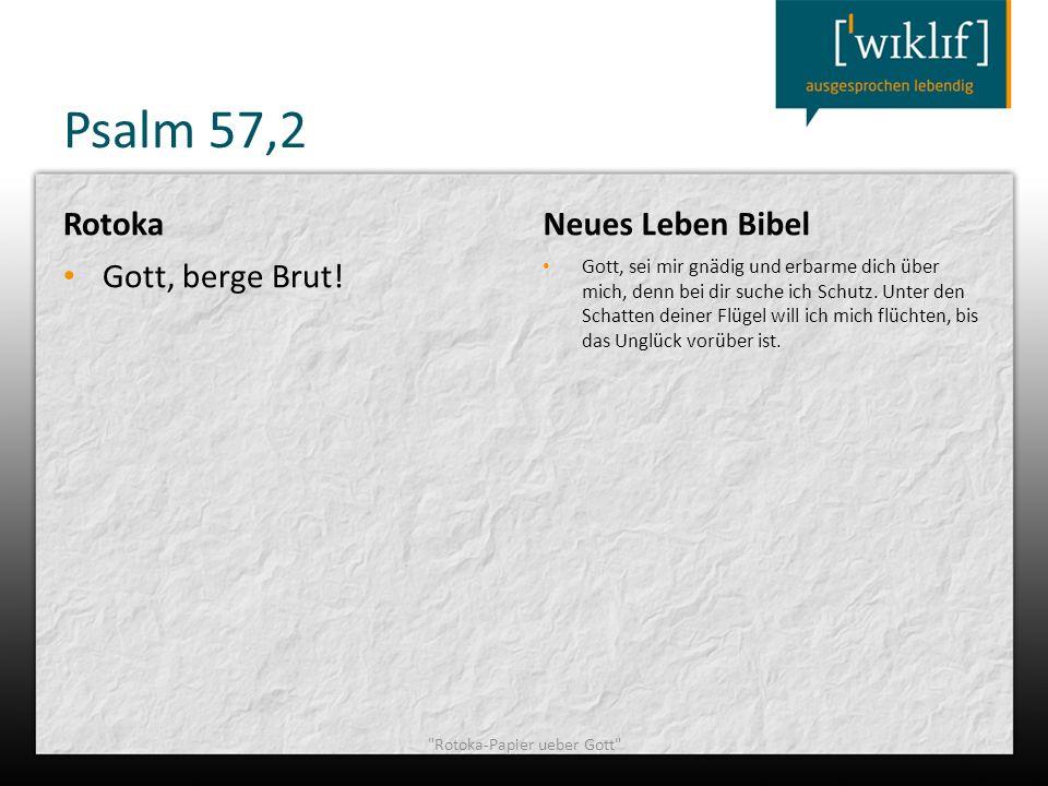 Psalm 57,2 Rotoka Gott, berge Brut! Neues Leben Bibel Gott, sei mir gnädig und erbarme dich über mich, denn bei dir suche ich Schutz. Unter den Schatt