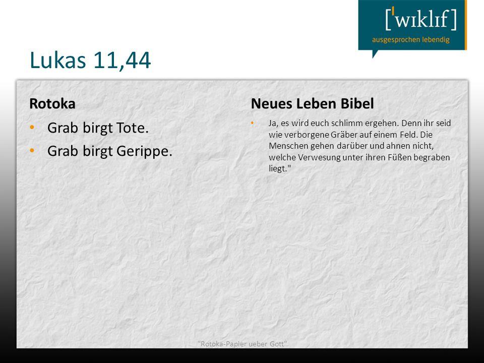 Lukas 11,44 Rotoka Grab birgt Tote. Grab birgt Gerippe. Neues Leben Bibel Ja, es wird euch schlimm ergehen. Denn ihr seid wie verborgene Gräber auf ei