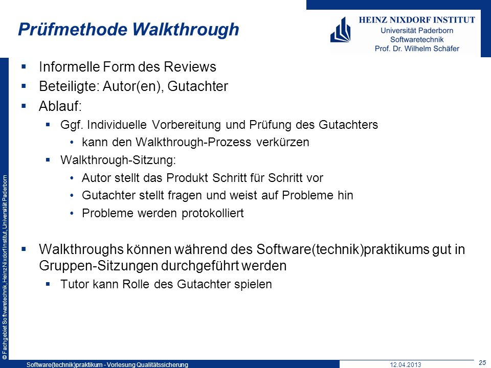 © Fachgebiet Softwaretechnik, Heinz Nixdorf Institut, Universität Paderborn Prüfmethode Walkthrough Informelle Form des Reviews Beteiligte: Autor(en), Gutachter Ablauf: Ggf.