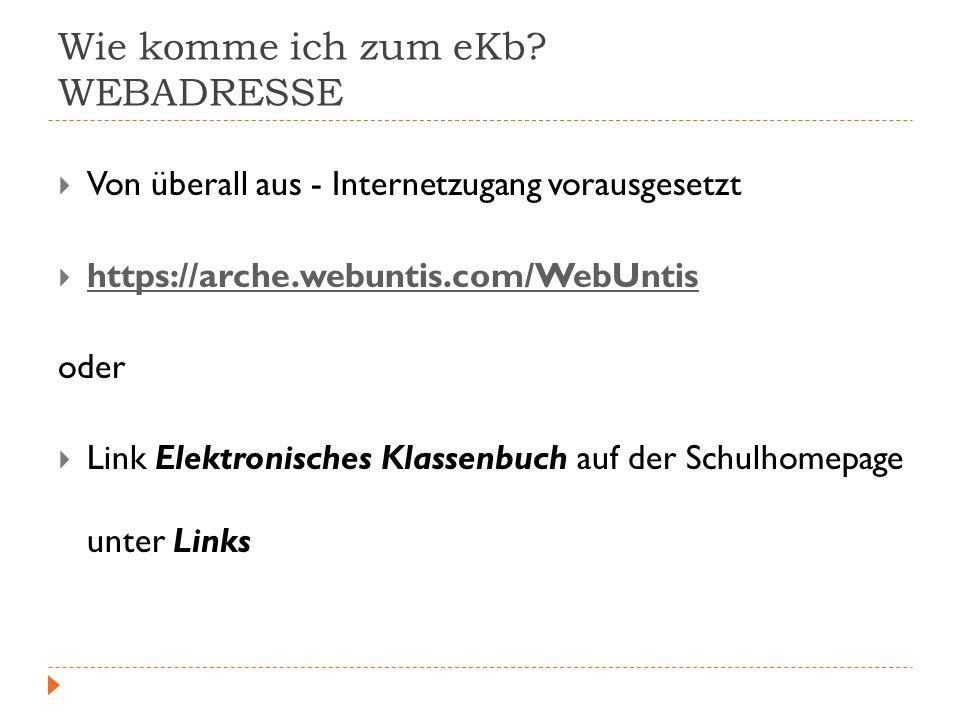 Wie komme ich zum eKb? WEBADRESSE Von überall aus - Internetzugang vorausgesetzt https://arche.webuntis.com/WebUntis oder Link Elektronisches Klassenb