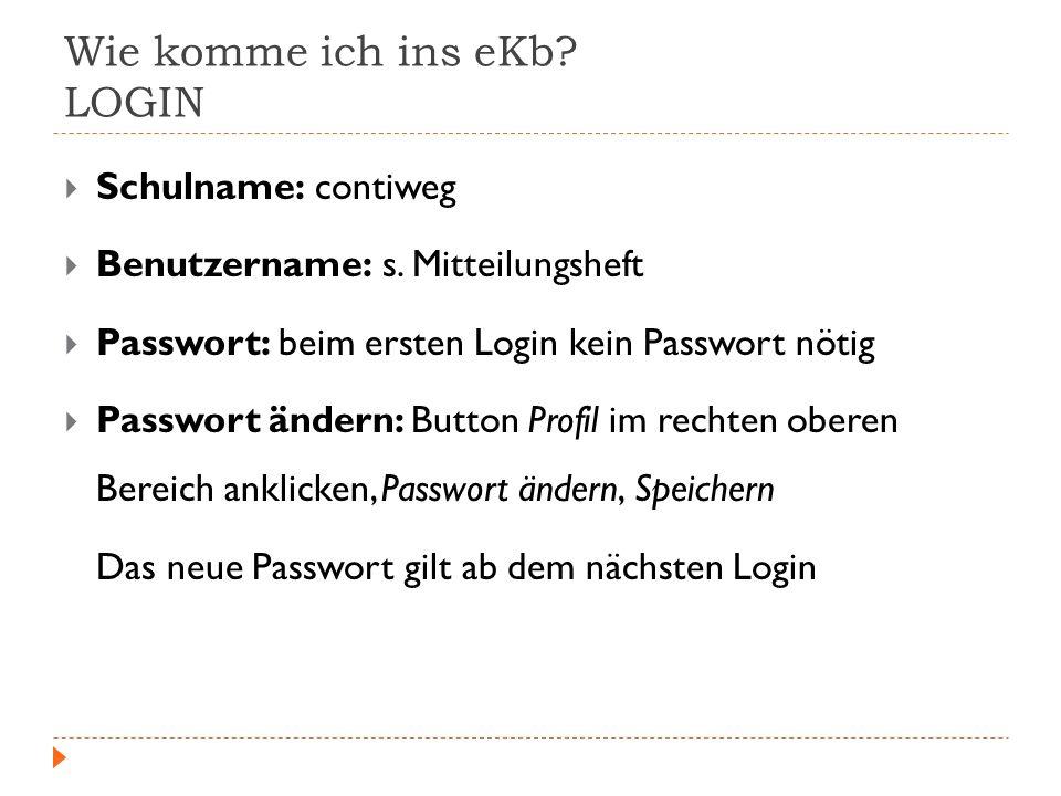 Wie komme ich ins eKb? LOGIN Schulname: contiweg Benutzername: s. Mitteilungsheft Passwort: beim ersten Login kein Passwort nötig Passwort ändern: But