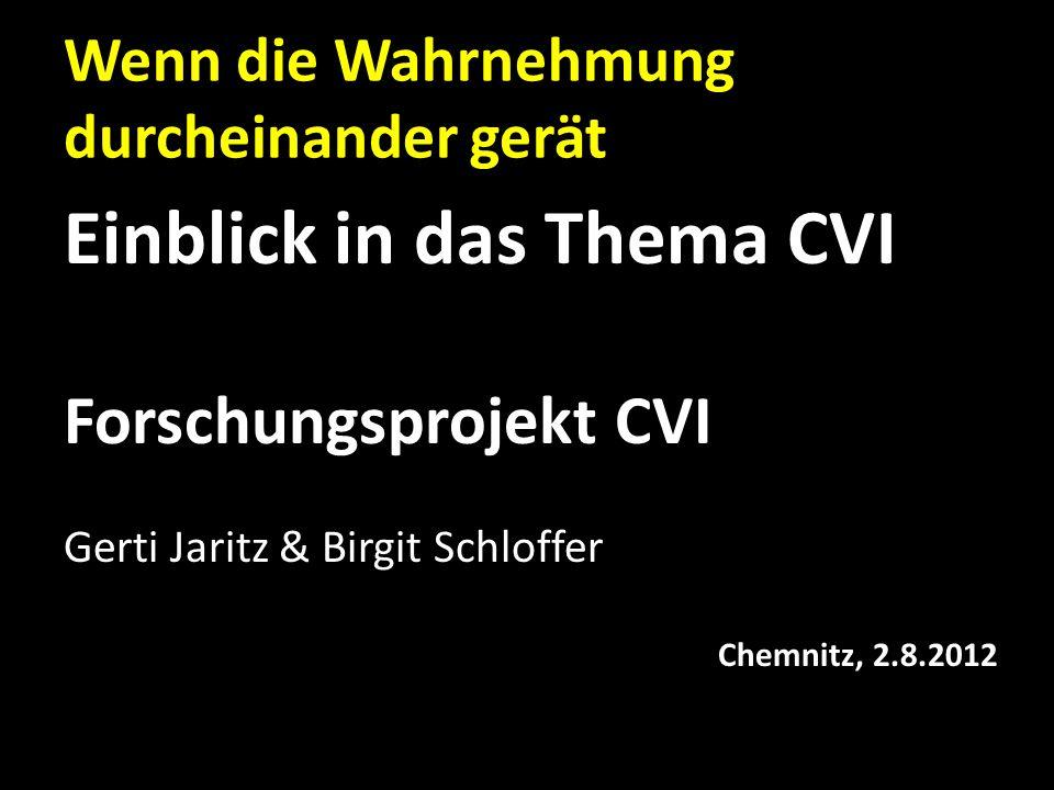 Wenn die Wahrnehmung durcheinander gerät Einblick in das Thema CVI Forschungsprojekt CVI Gerti Jaritz & Birgit Schloffer Chemnitz, 2.8.2012